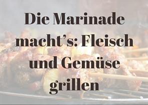 Die Marinade macht's: Fleisch und Gemüse grillen mit Gourmetfaktor
