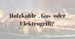 Holzkohle-, Gas- oder Elektrogrill?